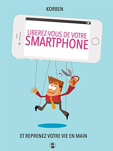 Libérez-vous de votre smartphone : Et reprenez votre vie en main